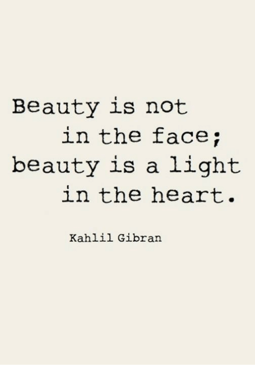 Heart, Light, and Face: Beauty is not  in the face;  beauty is a light  in the heart.  Kahlil Gibran