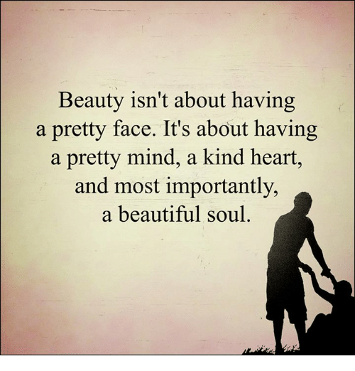 Memes, Kindness, and 🤖: Beauty isn't about having  a pretty face. It's about having  a pretty mind, a kind heart,  and most importantly,  a beautiful soul
