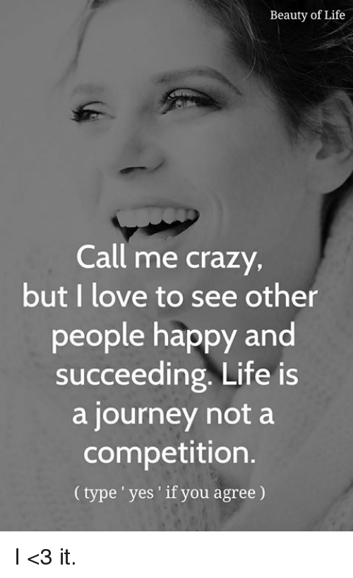 Crazy, Journey, and Life: Beauty of Life  Call me crazy  but I love to see other  people happy and  succeeding. Life is  a journey not a  competition  (type 'yes' if you agree) I <3 it.