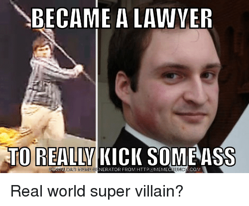 Ass, Funny, and Meme: BECAME A LAWVER  TO REALLY KICK SOME ASS  DOWNLOAD  MEME GENERATOR FROM HTTP://MEMECRUNCH.CC  M Real world super villain?