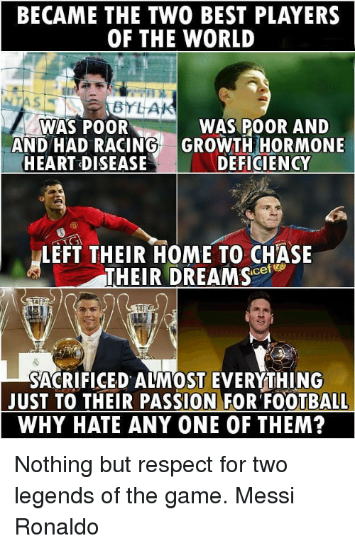 Football, Memes, and Respect: BECAME THE TWO BEST PLAYERS  OF THE WORLD  BYLAK  WAS POOR  WAS POOR AND  AND HAD RACING GROWTH HORMONE  HEART DISEASE  DEFICIENCY  LEFT THEIR HOME TO CHASE  THEIR DREAM SC  SACRIFICED ALMOST EVERYTHING  JUST TO THEIR PASSION FOR FOOTBALL  WHY HATE ANY ONE OF THEM? Nothing but respect for two legends of the game. Messi Ronaldo