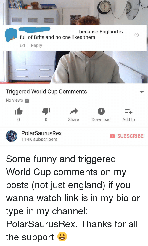 England, Funny, and Memes: because England is  full of Brits and no one likes them  6d Reply  Triggered World Cup Comments  No views  Share  Download  Add to  PolarSaurusRex  114K subscribers  SUBSCRIBE Some funny and triggered World Cup comments on my posts (not just england) if you wanna watch link is in my bio or type in my channel: PolarSaurusRex. Thanks for all the support 😀