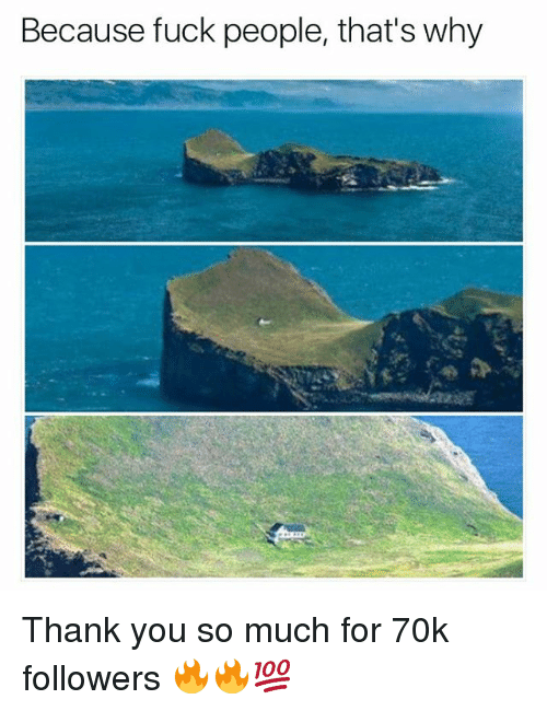 Memes, 🤖, and Thank You So Much: Because fuck people, that's why Thank you so much for 70k followers 🔥🔥💯