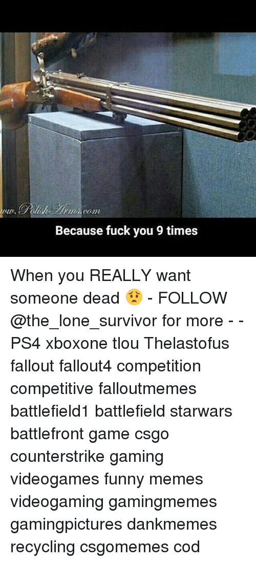 Fuck You, Funny, and Memes: Because fuck you 9 times When you REALLY want someone dead 😟 - FOLLOW @the_lone_survivor for more - - PS4 xboxone tlou Thelastofus fallout fallout4 competition competitive falloutmemes battlefield1 battlefield starwars battlefront game csgo counterstrike gaming videogames funny memes videogaming gamingmemes gamingpictures dankmemes recycling csgomemes cod