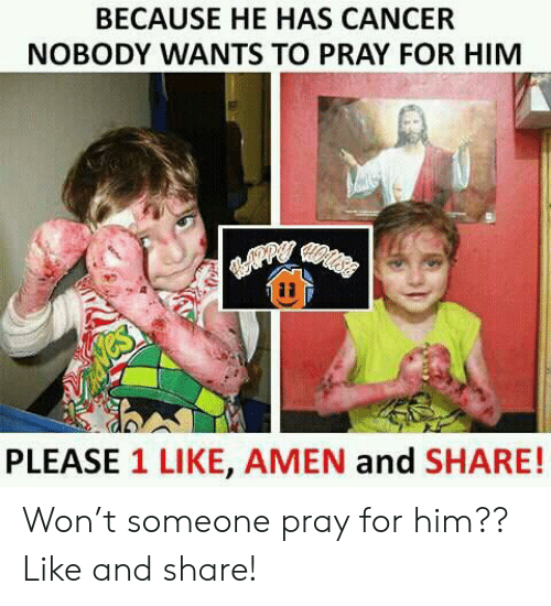 Cancer, Forwardsfromgrandma, and Him: BECAUSE HE HAS CANCER  NOBODY WANTS TO PRAY FOR HIM  PLEASE 1 LIKE, AMEN and SHARE! Won't someone pray for him?? Like and share!