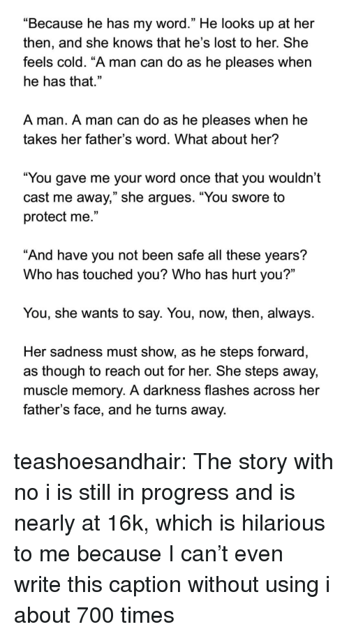 """She Knows, Target, and Tumblr: """"Because he has my word."""" He looks up at her  then, and she knows that he's lost to her. She  feels cold. """"A man can do as he pleases when  he has that.""""  A man. A man can do as he pleases when he  takes her father's word. What about her?  """"You gave me your word once that you wouldn't  cast me away,"""" she argues. """"You swore to  protect me.""""  And have you not been safe all these years?  Who has touched you? Who has hurt you?""""  You, she wants to say. You, now, then, always.  Her sadness must show, as he steps forward  as though to reach out for her. She steps away,  muscle memory. A darkness flashes across her  father's face, and he turns away. teashoesandhair:  The story with no i is still in progress and is nearly at 16k, which is hilarious to me because I can't even write this caption without using i about 700 times"""