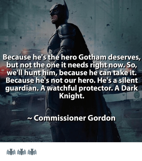 Memes, Gotham, and Guardian: Because he's the hero Gotham deserves,  but not the one it needs right now. So,  we'll hunt him, because he can take it.  Because he's not our hero. He's a silent  guardian. A watchful protector. A Dark  Knight.  ~ Commissioner Gordon 🦇🦇🦇