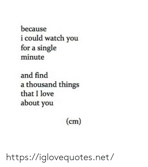 Love, Watch, and Single: because  i could watch you  for a single  minute  and find  a thousand things  that I love  about you  (cm) https://iglovequotes.net/