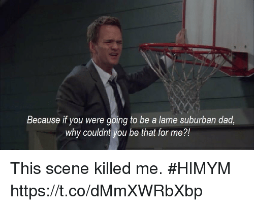 Dad, Memes, and 🤖: Because if you were going to be a lame suburban dad  why couldnt you be that for me?! This scene killed me. #HIMYM https://t.co/dMmXWRbXbp