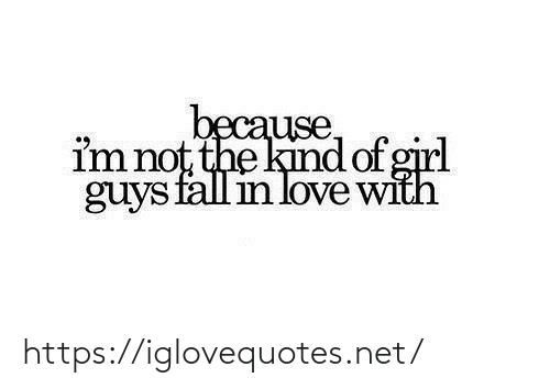 Fall, Love, and Girl: because,  im not the kind of girl  guys fall in love with https://iglovequotes.net/