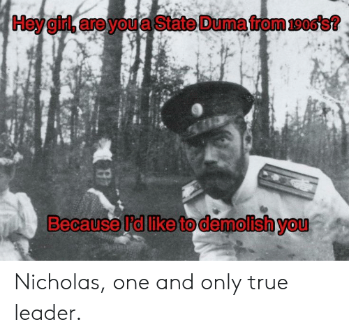 True, History, and One: Because l'd like to demolish you Nicholas, one and only true leader.