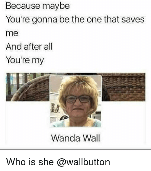 Dank Memes, Who, and One: Because maybe  You're gonna be the one that saves  me  And after all  You're my  Wanda Wall Who is she @wallbutton