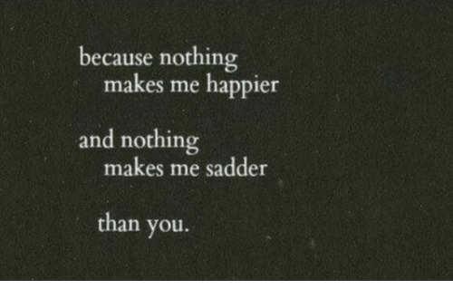 You, Nothing, and Because: because nothing  makes me happier  and nothing  makes me sadder  than you