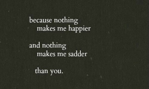You, Nothing, and Because: because nothing  makes me happier  and nothing  makes me sadder  than you.