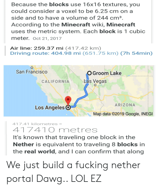 Driving, Fucking, and Google: Because the blocks use 16x16 textures, you  could consider a voxel to be 6.25 cm on a  side and to have a volume of 244 cm3.  According to the Minecraft wiki, Minecraft  uses the metric system. Each block is 1 cubic  meter. Oct 21, 2017  Air line: 259.37 mi (417.42 km)  Driving route: 404.98 mi (651.75 km) (7h 54min)  San Francisco  OGroom Lake  Las Vegas  CALIFORNIA  ARIZONA  Los Angeles O  Map data C2019 Google, INEGI  417.41 kilometres =  417410 metres  It's known that traveling one block in the  Nether is equivalent to traveling 8 blocks in  the real world, and I can confirm that along We just build a fucking nether portal Dawg.. LOL EZ