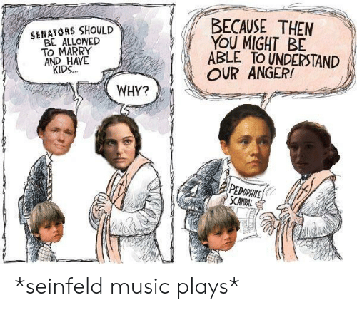 Music, Seinfeld, and Kids: BECAUSE THEN  YOU MIGHT BE  ABLE TO UNDERSTAND  OUR ANGER!  SENATORS SHOULD  BE ALLONED  TO MARRY  AND HAVE  KIDS.  WHY?  PEOPHLE  SCANDAL *seinfeld music plays*