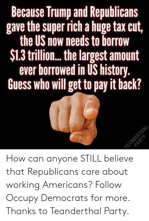 Memes, Party, and Guess: Because Truimp and Republicans  gave the super rich a huge tax cut,  the US now needs to borrow  $1.3 trillion...the largest amount  ever borrowed in US history.  Guess who will get to pay it hack? How can anyone STILL believe that Republicans care about working Americans?  Follow Occupy Democrats for more. Thanks to Teanderthal Party.