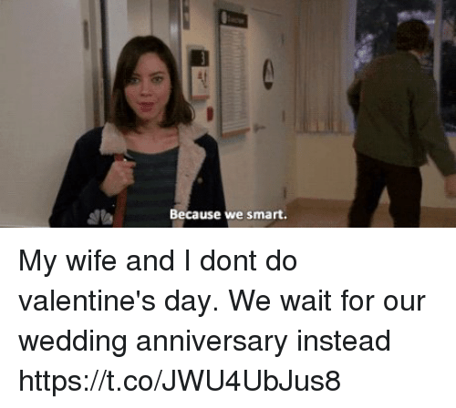 Valentine's Day, Wife, and Wedding: Because we smart My wife and I dont do valentine's day. We wait for our wedding anniversary instead https://t.co/JWU4UbJus8