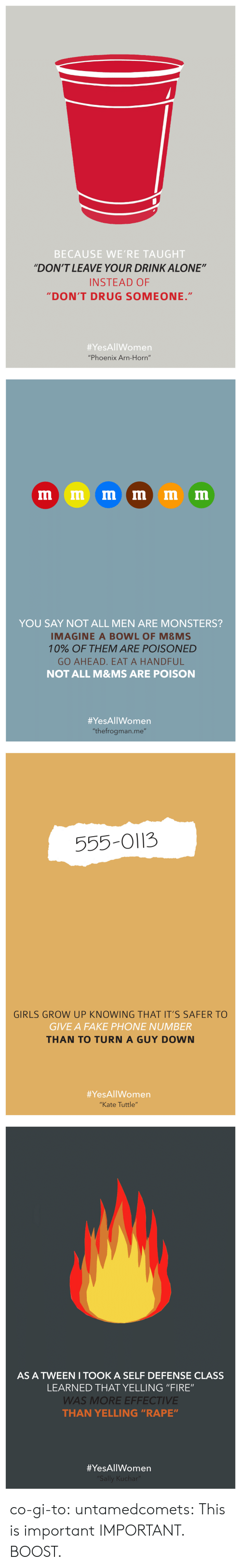 "Being Alone, Fake, and Fire: BECAUSE WE'RE TAUGHT  ""DON'T LEAVE YOUR DRINK ALONE""  INSTEAD OF  DON'T DRUG SOMEONE.""  #YesAllWomen  ""Phoenix Arn-Horn""   YOU SAY NOT ALL MEN ARE MONSTERS?  IMAGINE A BOWL OF M&MS  10% OF THEM ARE POISONED  GO AHEAD. EAT A HANDFUL  NOT ALL M&MS ARE POISON  #YesAllWomen  ""thefrogman.me""   555-O113  GIRLS GROW UP KNOWING THAT IT'S SAFER TO  GIVE A FAKE PHONE NUMBER  THAN TO TURN A GUY DOWN  #YesAllWomen  ""Kate Tuttle""   AS A TWEEN I TOOK A SELF DEFENSE CLASS  LEARNED THAT YELLING ""FIRE""  WAS MORE EFFECTIVE  THAN YELLING ""RAPE""  co-gi-to:  untamedcomets:  This is important  IMPORTANT. BOOST."