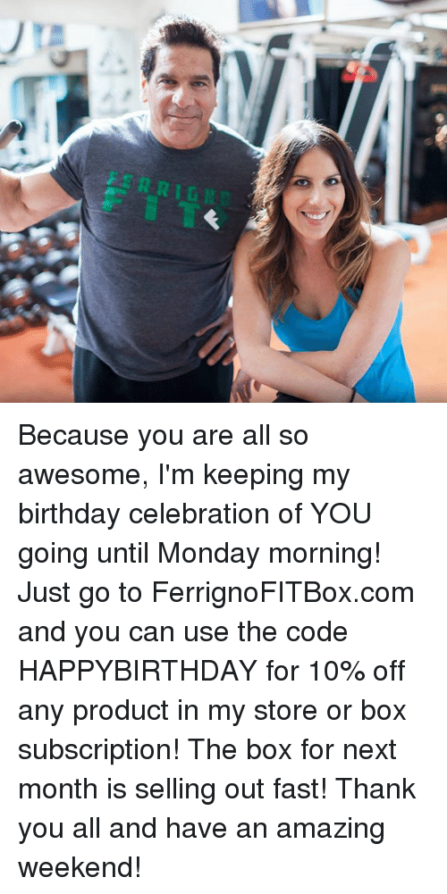Birthday, Boxing, and Memes: Because you are all so awesome, I'm keeping my birthday celebration of YOU going until Monday morning! Just go to FerrignoFITBox.com and you can use the code HAPPYBIRTHDAY for 10% off any product in my store or box subscription! The box for next month is selling out fast! Thank you all and have an amazing weekend!