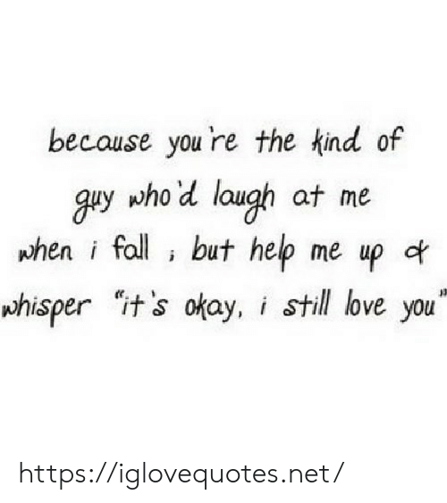 "Fall, Love, and Help: because you 're the kind of  guy who'd laugh at me  phen i fall but help me up of  whisper it's okay, i still love you"" https://iglovequotes.net/"