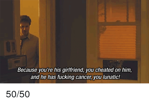 Fucking, Funny, and Cancer: Because you're his girlfriend, you cheated on him,  and he has fucking cancer, you lunatic! 50/50
