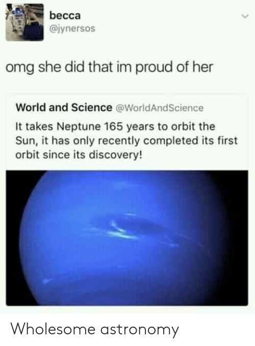 Omg, Neptune, and Science: becca  @iynersos  omg she did that im proud of her  World and Science @WorldAndScience  It takes Neptune 165 years to orbit the  Sun, it has only recently completed its first  orbit since its discovery! Wholesome astronomy