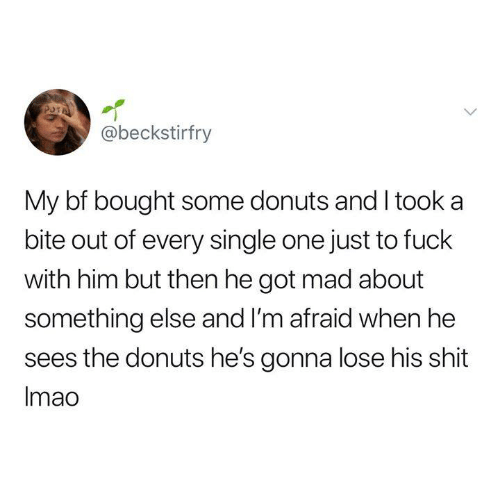 Funny, Shit, and Tumblr: @beckstirfry  My bf bought some donuts and I took a  bite out of every single one just to fuck  with him but then he got mad about  something else and I'm afraid when he  sees the donuts he's gonna lose his shit  Imao