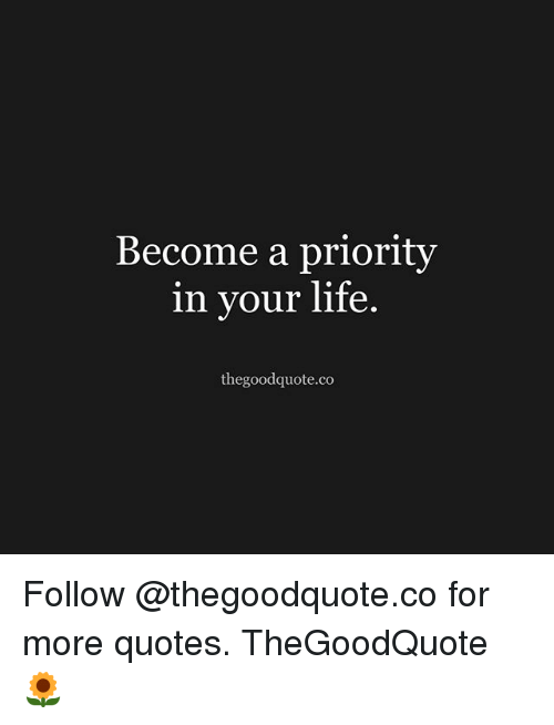 Become A Priority In Your Life Thegoodquoteco Follow For More Quotes