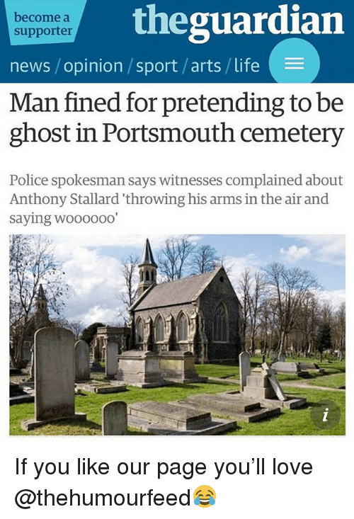 Life, Love, and News: become a  supporter  theguardian  news / opinion /sport /arts/ life  Man fined for pretending to be  ghost in Portsmouth cemetery  Police spokesman says witnesses complained about  Anthony Stallard 'throwing his arms in the air and  saying woooooo If you like our page you'll love @thehumourfeed😂