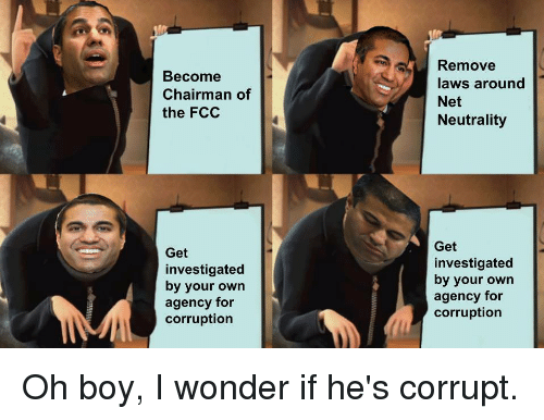 Funny, Corruption, and Wonder: Become  Chairman of  the FCC  Remove  laws around  Net  Neutrality  Get  investigated  by your own  agency for  corruption  Get  investigated  by your own  agency for  corruption Oh boy, I wonder if he's corrupt.