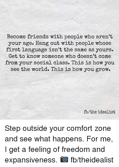 Memes, 🤖, and Language: Become friends with people who aren't  your age. Hang out with people whose  first language isn't the same as yours.  Get to know someone who doesn't come  from your social class. This is how you  see the world. This is how you grow.  fb the idealist Step outside your comfort zone and see what happens. For me, I get a feeling of freedom and expansiveness.  📷  fb/theidealist