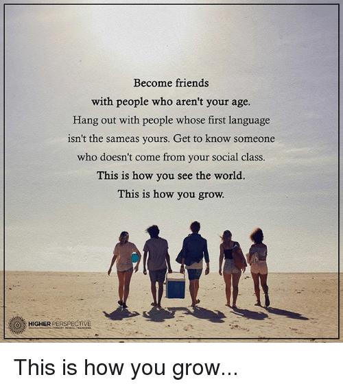 Friends, Memes, and World: Become friends  with people who aren't your age.  Hang out with people whose first language  isn't the sameas yours. Get to know someone  who doesn't come from your social class.  This is how you see the world  This is how you grow.  O HIGHER PERSPECIVE This is how you grow...