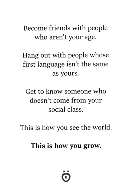 Friends, World, and How: Become friends with people  who aren't your age.  Hang out with people whose  first language isn't the same  as yours.  Get to know someone who  doesn't come from your  social class.  This is how you see the world.  This is how you grow.