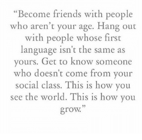 Friends, World, and How: Become friends with people  who aren't your age. Hang out  with people whose first  language isn t the same as  ours. Get to know someone  ho doesn't come from your  social class. This is how you  see the world. This is how you  grow