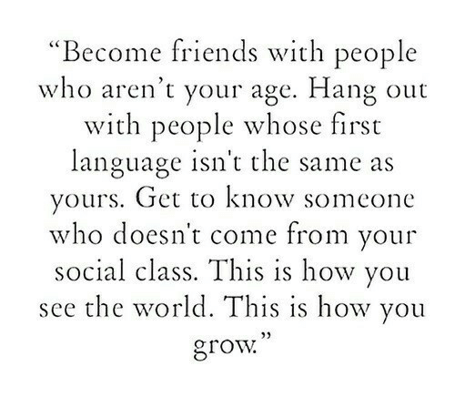 "Friends, World, and How: ""Become friends with people  who aren't your age. Hang out  with people whose first  language isn't the same as  yours. Get to know someone  who doesn t come from your  social class. This is how you  see the world. This is how you  grow  5)"