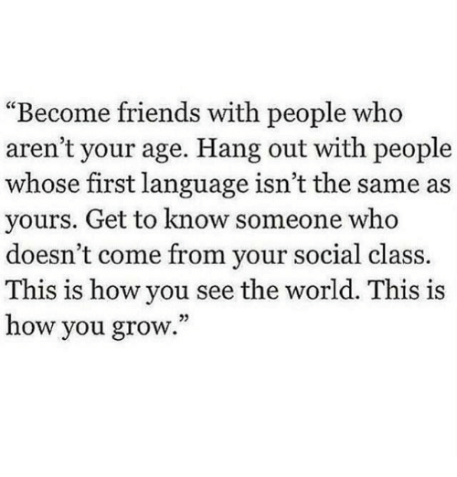 Friends, World, and How: Become friends with people who  aren't your age. Hang out with people  whose first language isn't the same as  yours. Get to know someone who  doesn't come from your social class.  This is how you see the world. This is  how you grow