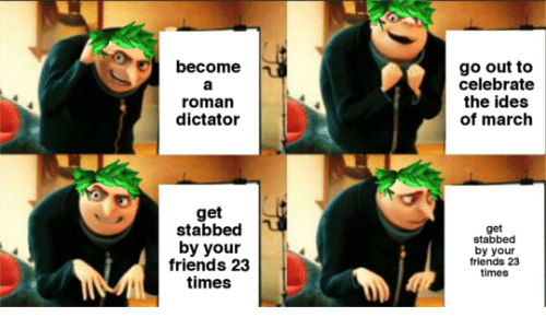 Friends, Roman, and Ides of March: become  go out to  celebrate  the ides  of march  roman  dictator  get  stabbed  by your  friends 23  times  get  stabbed  by your  friends 23  times