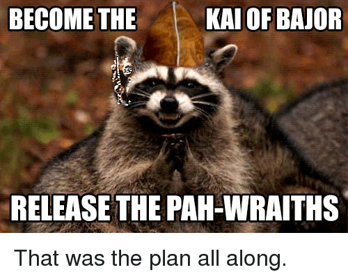 Advice Animals, Kai, and All: BECOMETHE  KAI OF BAJOR  RELEASE THE PAH-WRAITHS That was the plan all along.