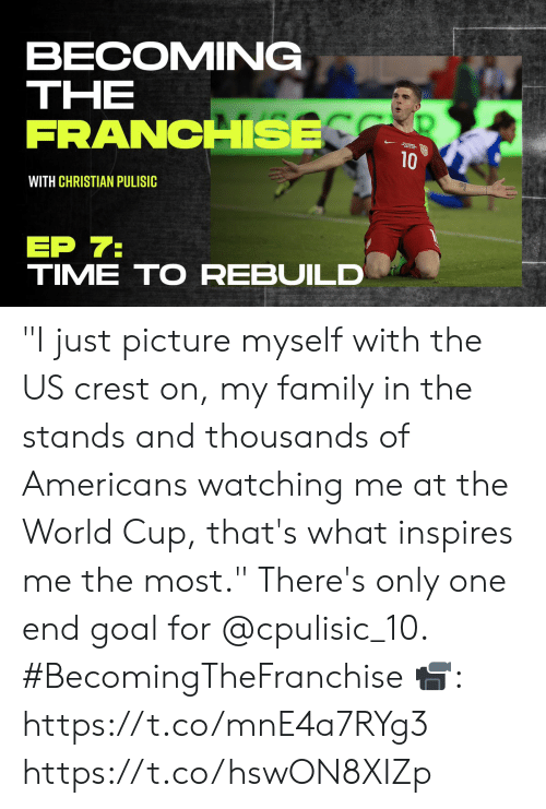 """Family, Memes, and World Cup: BECOMING  ΤHE  FRANCHSE  10  WITH CHRISTIAN PULISIC  ЕP 7:  TIME TO REBUILD """"I just picture myself with the US crest on, my family in the stands and thousands of Americans watching me at the World Cup, that's what inspires me the most.""""   There's only one end goal for @cpulisic_10. #BecomingTheFranchise  📹: https://t.co/mnE4a7RYg3 https://t.co/hswON8XIZp"""