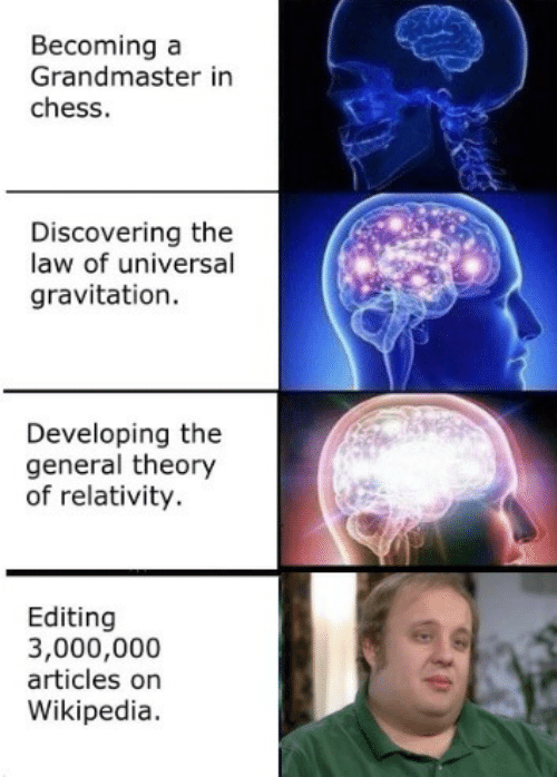 Wikipedia, Chess, and The General: Becoming a  Grandmaster in  chess.  Discovering the  law of universal  gravitation.  Developing the  general theory  of relativity.  Editing  3,000,000  articles on  Wikipedia.