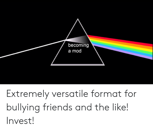 Friends, Invest, and Mod: becoming  a mod Extremely versatile format for bullying friends and the like! Invest!