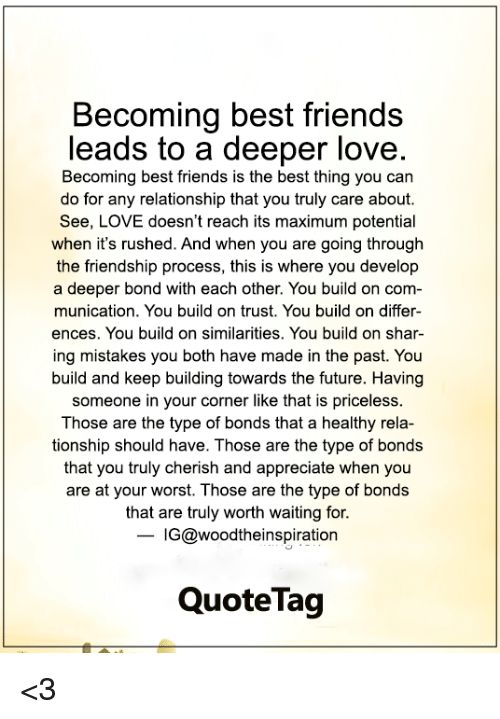 Friends, Future, and Love: Becoming best friends  leads to a deeper love.  Becoming best friends is the best thing you can  do for any relationship that you truly care about.  See, LOVE doesn't reach its maximum potential  when it's rushed. And when you are going through  the friendship process, this is where you develop  a deeper bond with each other. You build on com-  munication. You build on trust. You build on differ-  ences. You build on similarities. You build on shar-  ing mistakes you both have made in the past. You  build and keep building towards the future. Having  someone in your corner like that is priceless  Those are the type of bonds that a healthy rela-  tionship should have. Those are the type of bonds  that you truly cherish and appreciate when you  are at your worst. Those are the type of bonds  that are truly worth waiting for.  - IG@woodtheinspiration  QuoteTag <3