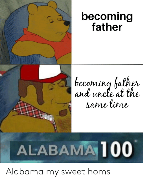 Alabama, Time, and Sweet: becoming  father  becoming hather  and uncle at the  same time  ALABAMA 100 Alabama my sweet homs