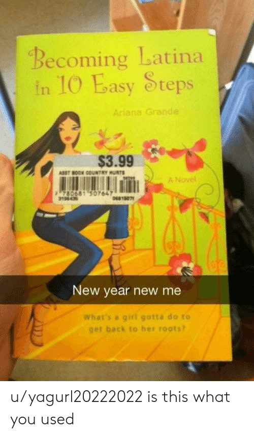Ariana Grande, New Year's, and Book: Becoming Latina  in IO Easy Steps  Ariana Grande  $3.99  ASST BOOK COUNTRY HURTS  A Novel  780681 50764  19843  064180พ  New year new me  What's a giri gotta do to  get back to her roots? u/yagurl20222022 is this what you used