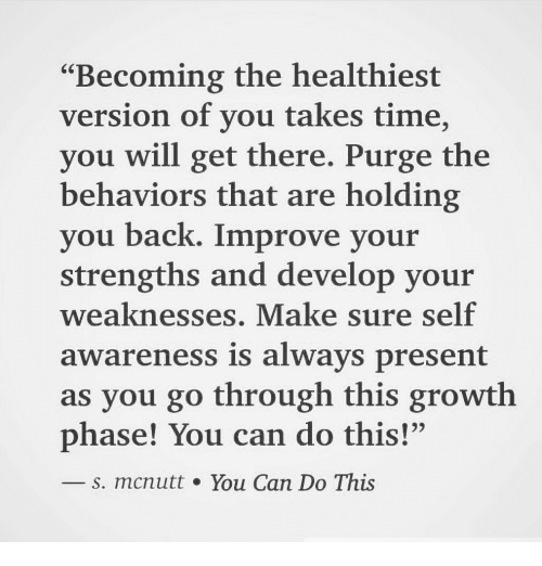 """Time, Back, and Can: """"Becoming the healthiest  version of you takes time,  you will get there. Purge the  behaviors that are holding  you back. Improve your  strengths and develop your  weaknesses. Make sure self  awareness is always present  as you go through this growth  phase! You can do this!""""  s. mcnutt. You Can Do This"""