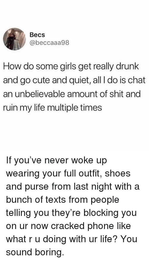 Cute, Drunk, and Girls: Becs  @beccaaa98  How do some girls get really drunk  and go cute and quiet, all I do is chat  an unbelievable amount of shit and  ruin my life multiple times If you've never woke up wearing your full outfit, shoes and purse from last night with a bunch of texts from people telling you they're blocking you on ur now cracked phone like what r u doing with ur life? You sound boring.