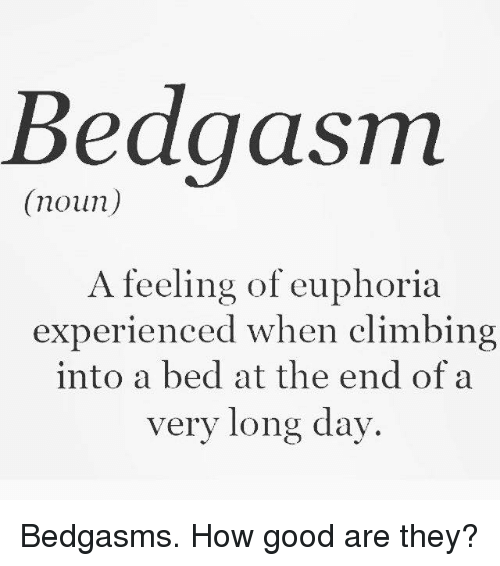 Euphoria, Beds, and Noun: Bedgasm  (noun)  A feeling of euphoria  experienced when climbing  into a bed at the end of a  very long day Bedgasms. How good are they?