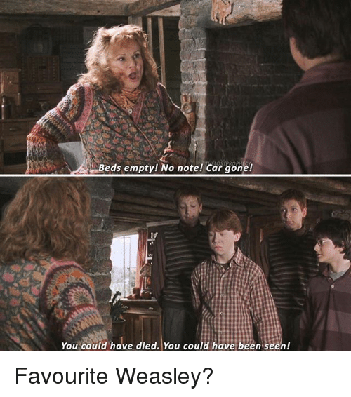 Memes, Been, and 🤖: Beds empty! No note! Car gone!  You could have died. You could have been seen! Favourite Weasley?