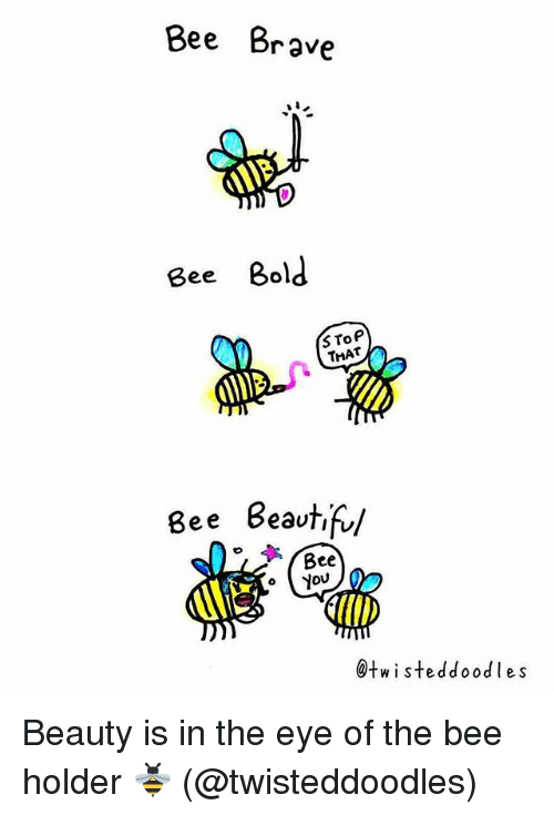 Memes, Brave, and Bold: Bee Brave  Bee Bold  S ToP  THAT  Bee Beautifu  Bee  @twisteddoodles Beauty is in the eye of the bee holder 🐝 (@twisteddoodles)